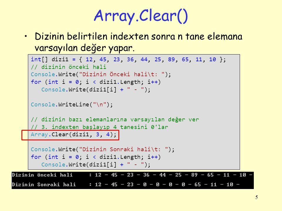 Array.Clear() Dizinin belirtilen indexten sonra n tane elemana varsayılan değer yapar. int[] dizi1 = { 12, 45, 23, 36, 44, 25, 89, 65, 11, 10 };